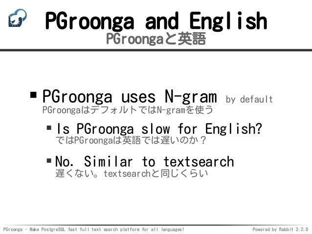 PGroonga - Make PostgreSQL fast full text search platform for all languages! Powered by Rabbit 2.2.0 PGroonga and English ...