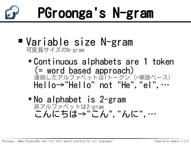 PGroonga - Make PostgreSQL fast full text search platform for all languages! Powered by Rabbit 2.2.0 PGroonga's N-gram Var...
