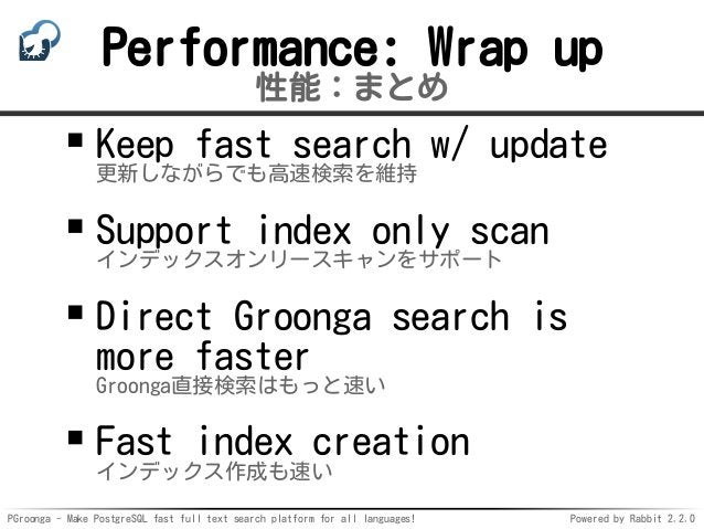 PGroonga - Make PostgreSQL fast full text search platform for all languages! Powered by Rabbit 2.2.0 Performance: Wrap up ...
