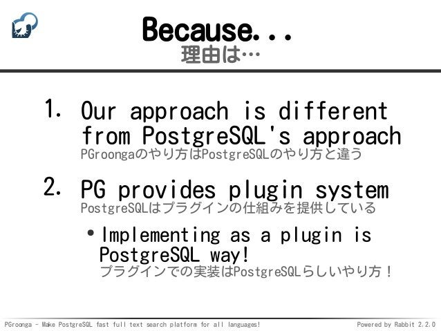 PGroonga - Make PostgreSQL fast full text search platform for all languages! Powered by Rabbit 2.2.0 Because... 理由は… Our a...