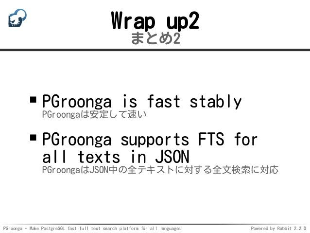 PGroonga - Make PostgreSQL fast full text search platform for all languages! Powered by Rabbit 2.2.0 Wrap up2 まとめ2 PGroong...