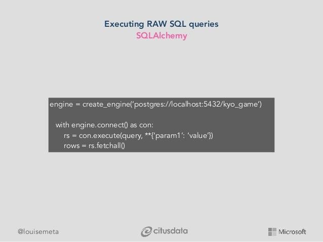 @louisemeta Executing RAW SQL queries SQLAlchemy engine = create_engine('postgres://localhost:5432/kyo_game') with engine....