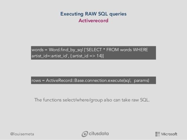 @louisemeta Executing RAW SQL queries Activerecord rows = ActiveRecord::Base.connection.execute(sql, params) words = Word....