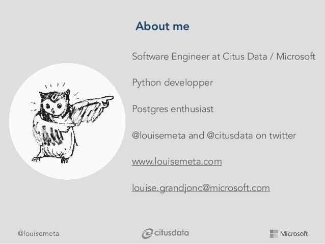 @louisemeta About me Software Engineer at Citus Data / Microsoft Python developper Postgres enthusiast @louisemeta and @ci...