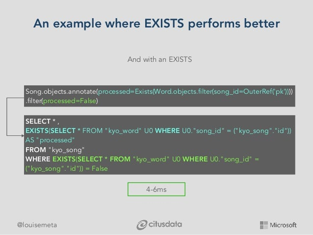@louisemeta An example where EXISTS performs better And with an EXISTS 4-6ms Song.objects.annotate(processed=Exists(Word.o...