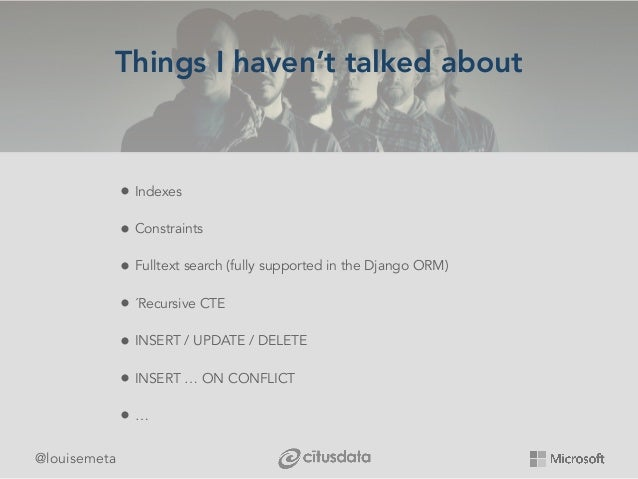 @louisemeta Things I haven't talked about • Indexes • Constraints • Fulltext search (fully supported in the Django ORM) • ...