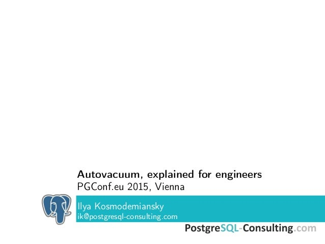 Autovacuum, explained for engineers PGConf.eu 2015, Vienna Ilya Kosmodemiansky ik@postgresql-consulting.com
