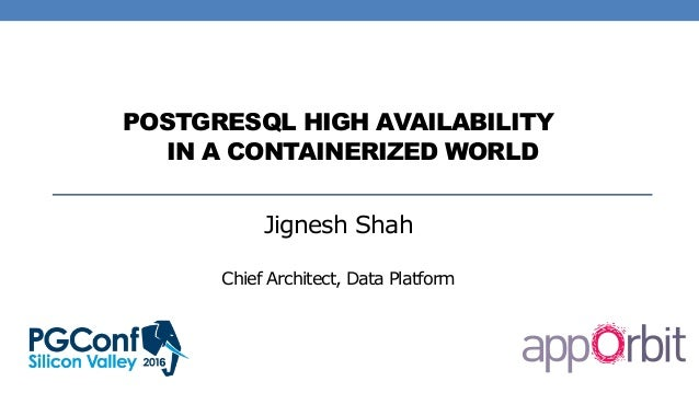 POSTGRESQL HIGH AVAILABILITY IN A CONTAINERIZED WORLD Jignesh Shah Chief Architect, Data Platform