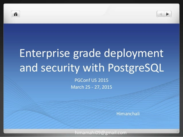 Enterprise grade deployment and security with PostgreSQL PGConf US 2015 March 25 - 27, 2015 Himanchali himamahi09@gmail.com