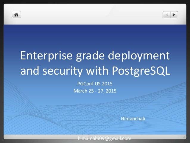 Enterprise grade deployment and security with PostgreSQL PGConf US 2015 March 25 - 27, 2015 Himanchali himamahi09@gmail.com