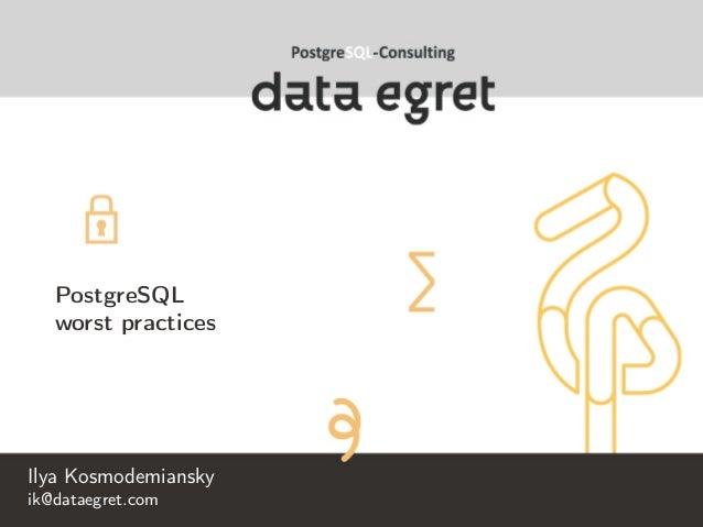 PostgreSQL worst practices Ilya Kosmodemiansky ik@dataegret.com