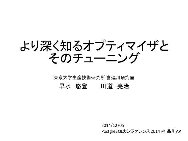 より深く知るオプティマイザと そのチューニング  東京大学生産技術研究所喜連川研究室  早水悠登川道亮治  2014/12/05  PostgreSQLカンファレンス2014 @ 品川AP
