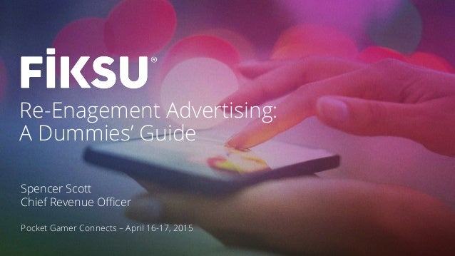 Re-Enagement Advertising: A Dummies' Guide Spencer Scott Chief Revenue Officer Pocket Gamer Connects – April 16-17, 2015
