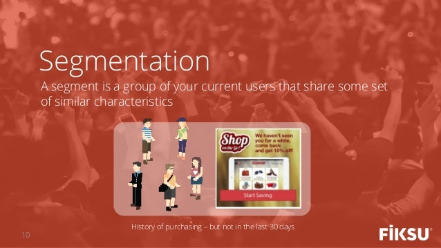 A segment is a group of your current users that share some set of similar characteristics Segmentation History of purchasi...