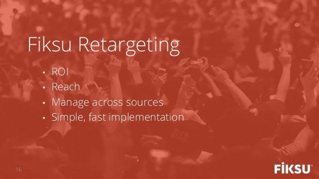 • ROI • Reach • Manage across sources • Simple, fast implementation Fiksu Retargeting 16