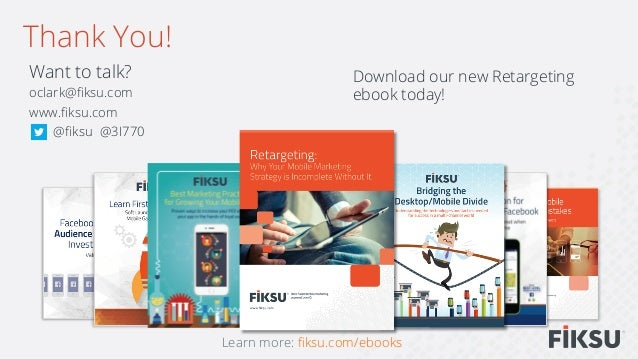 Want to talk? oclark@fiksu.com www.fiksu.com @fiksu @3I770 Thank You! Learn more: fiksu.com/ebooks Download our new Retargetin...