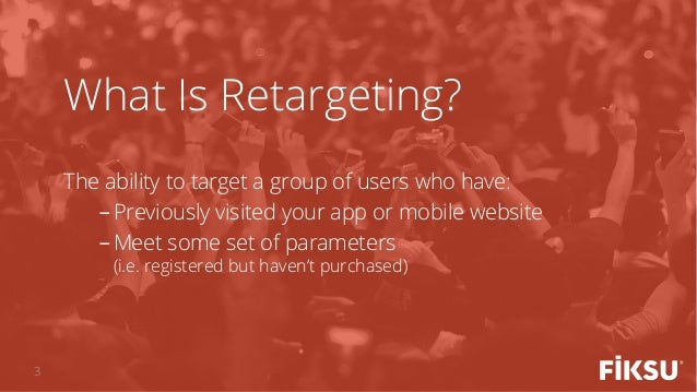 The ability to target a group of users who have: -Previously visited your app or mobile website -Meet some set of parame...