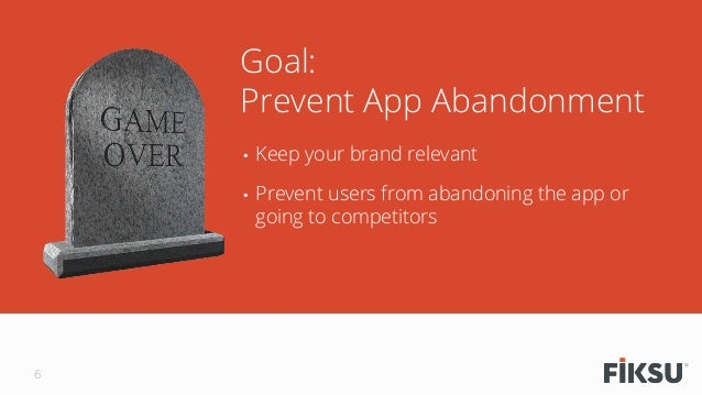 • Keep your brand relevant • Prevent users from abandoning the app or going to competitors Goal: Prevent App Abandonment...