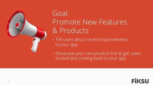 • Tell users about recent improvements to your app • Showcase your new product line to get users excited and coming back...