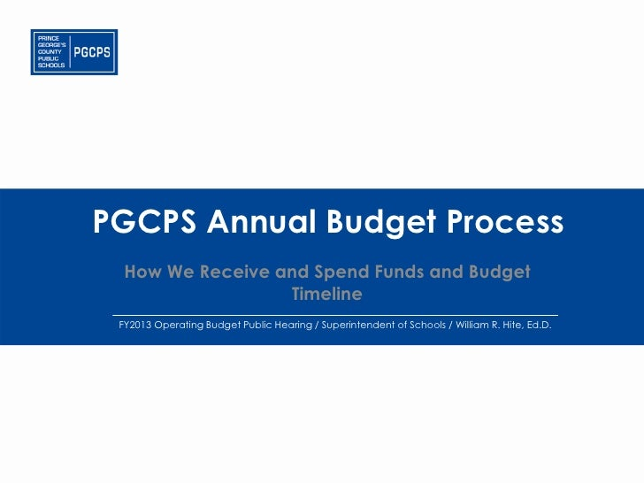 PGCPS Annual Budget Process  How We Receive and Spend Funds and Budget                  Timeline FY2013 Operating Budget P...