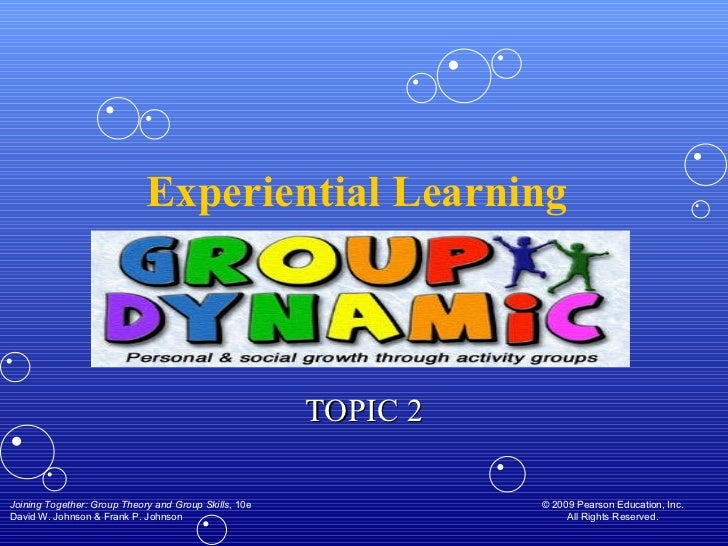 Experiential Learning  TOPIC 2 Joining Together: Group Theory and Group Skills , 10e David W. Johnson & Frank P. Johnson ©...