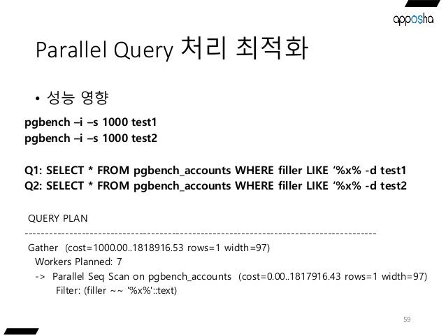 Parallel Query 처리 최적화 • 성능 영향 59 pgbench –i –s 1000 test1 pgbench –i –s 1000 test2 Q1: SELECT * FROM pgbench_accounts WHER...