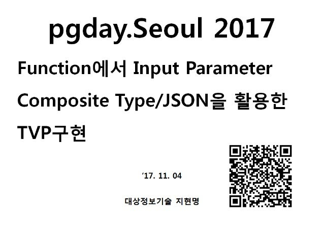 [Pgday.Seoul 2017] 4. Composite Type/JSON 파라미터를 활용한 TVP구현(with C#, JAVA) - 지현명