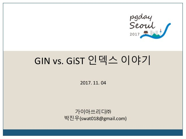 GIN vs. GiST 인덱스 이야기 가이아쓰리디㈜ 박진우(swat018@gmail.com) 2017. 11. 04