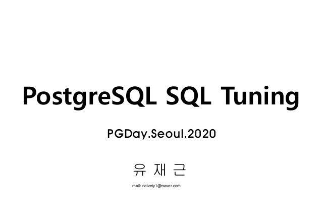 PostgreSQL SQL Tuning 유 재 근 mail: naivety1@naver.com PGDay.Seoul.2020