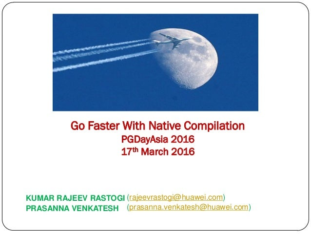 KUMAR RAJEEV RASTOGI (rajeevrastogi@huawei.com) Go Faster With Native Compilation PGDayAsia 2016 17th March 2016 PRASANNA ...