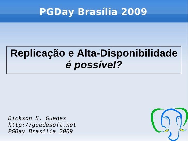 PGDay Brasília 2009    Replicação e Alta-Disponibilidade           é possível?    Dickson S. Guedes http://guedesoft.net P...