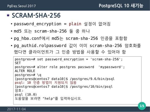 2017-11-04 15 PgDay.Seoul 2017 PostgreSQL 10 새기능 SCRAM-SHA-256 ● password_encryption = plain 설정이 없어짐 ● md5 또는 scram-sha-25...