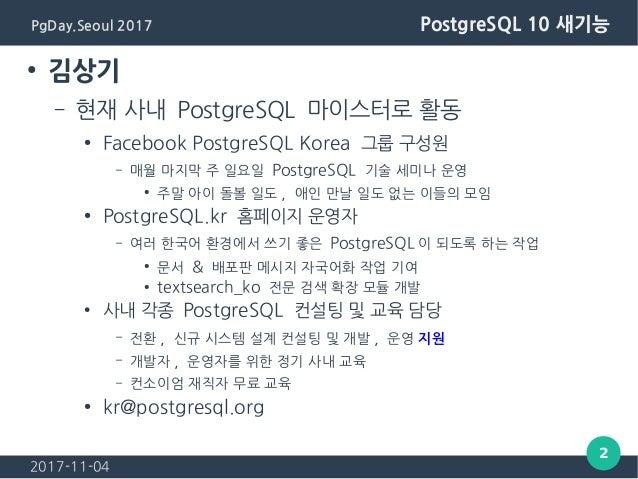 2017-11-04 2 PgDay.Seoul 2017 PostgreSQL 10 새기능 ● 김상기 – 현재 사내 PostgreSQL 마이스터로 활동 ● Facebook PostgreSQL Korea 그룹 구성원 – 매월 ...