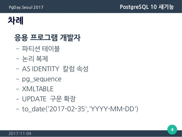 2017-11-04 4 PgDay.Seoul 2017 PostgreSQL 10 새기능 차례 응용 프로그램 개발자 – 파티션 테이블 – 논리 복제 – AS IDENTITY 칼럼 속성 – pg_sequence – XMLTA...