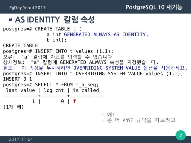 2017-11-04 7 PgDay.Seoul 2017 PostgreSQL 10 새기능 AS IDENTITY 칼럼 속성 postgres=# CREATE TABLE t ( a int GENERATED ALWAYS AS ID...