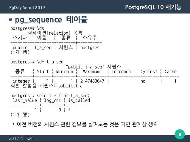 2017-11-04 8 PgDay.Seoul 2017 PostgreSQL 10 새기능 pg_sequence 테이블 postgres=# ds 릴레이션(relation) 목록 스키마   이름   종류   소유주 ------...