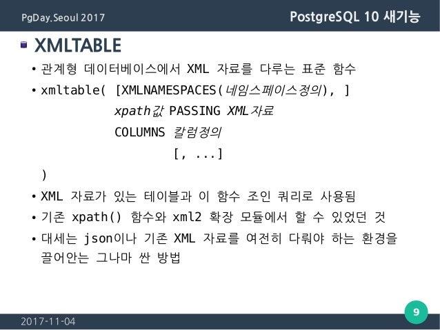 2017-11-04 9 PgDay.Seoul 2017 PostgreSQL 10 새기능 XMLTABLE ● 관계형 데이터베이스에서 XML 자료를 다루는 표준 함수 ● xmltable( [XMLNAMESPACES(네임스페이...