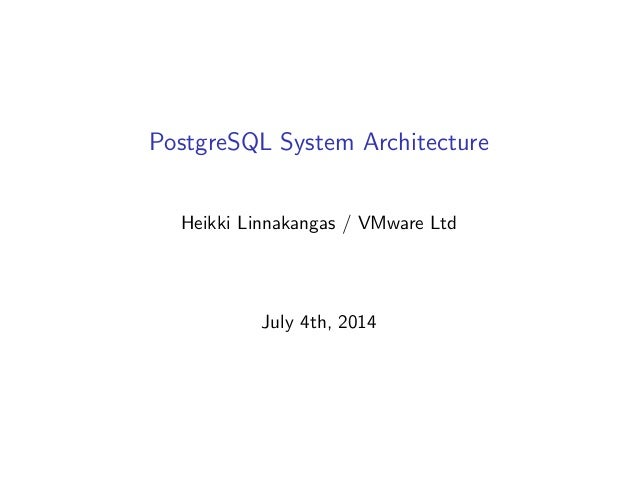 PostgreSQL System Architecture Heikki Linnakangas / VMware Ltd July 4th, 2014