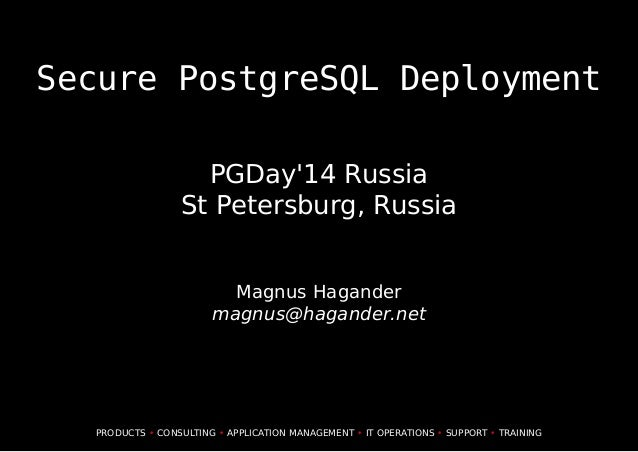 Secure PostgreSQL Deployment PGDay'14 Russia St Petersburg, Russia Magnus Hagander magnus@hagander.net PRODUCTS • CONSULTI...