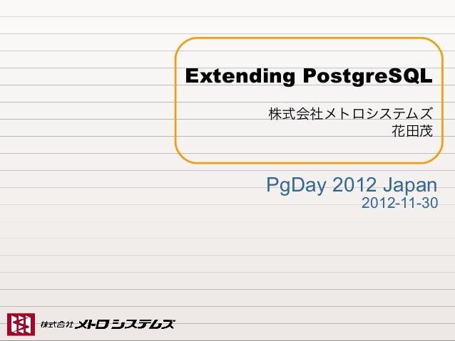 Extending PostgreSQL                           株式会社メトロシステムズ                                    花田茂                        ...