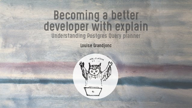 Becoming a better developer with explain Understanding Postgres Query planner Louise Grandjonc