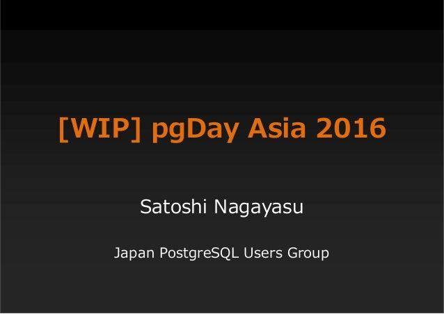 [WIP] pgDay Asia 2016 Satoshi Nagayasu Japan PostgreSQL Users Group
