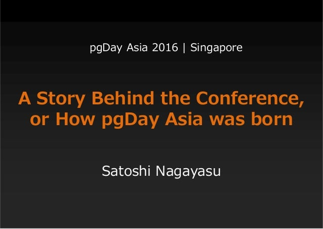 A Story Behind the Conference, or How pgDay Asia was born Satoshi Nagayasu pgDay Asia 2016 | Singapore