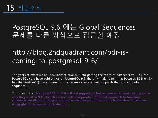 15 최근소식 PostgreSQL 9.6 에는 Global Sequences 문제를 다른 방식으로 접근할 예정 http://blog.2ndquadrant.com/bdr-is- coming-to-postgresql-9-6...