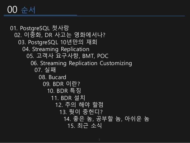 00 순서 01. PostgreSQL 첫사랑 02. 이중화, DR 사고는 영화에서나? 03. PostgreSQL 10년만의 재회 04. Streaming Replication 05. 고객사 요구사항, BMT, POC 0...
