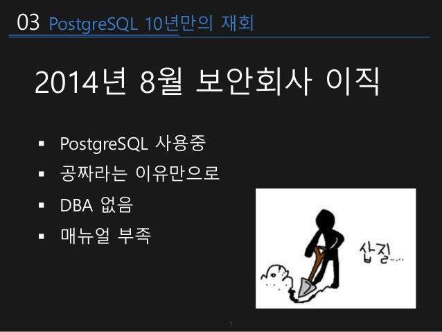 03 PostgreSQL 10년만의 재회 2014년 8월 보안회사 이직  PostgreSQL 사용중  공짜라는 이유만으로  DBA 없음  매뉴얼 부족 7