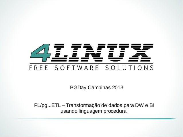 PGDay Campinas 2013 PL/pg...ETL – Transformação de dados para DW e BI usando linguagem procedural