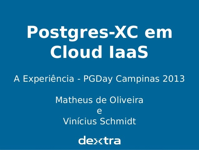 Postgres-XC em Cloud IaaS PGDay Campinas 2013 Postgres-XC em Cloud IaaS A Experiência - PGDay Campinas 2013 Matheus de Oli...