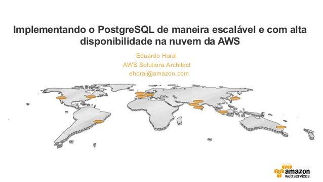 Eduardo Horai Implementando o PostgreSQL de maneira escalável e com alta disponibilidade na nuvem da AWS AWS Solutions Arc...