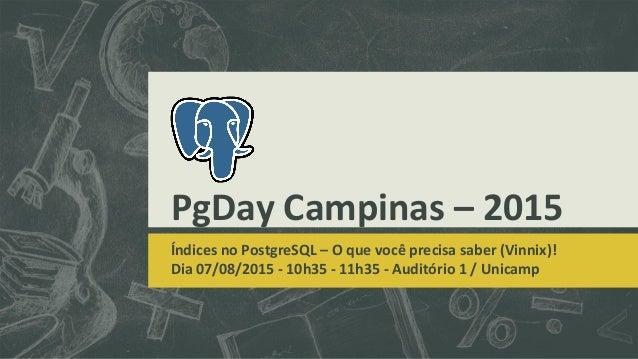 PgDay Campinas – 2015 Índices no PostgreSQL – O que você precisa saber (Vinnix)! Dia 07/08/2015 - 10h35 - 11h35 - Auditóri...